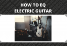 How to EQ Electric Guitar