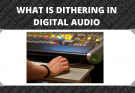 What is Dithering in Digital Audio