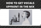 How To Get Vocals Upfront In The Mix