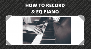 How To Record & EQ Piano